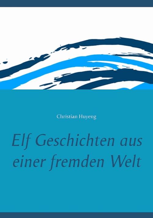 Christian Huyeng: Elf Geschichten aus einer fremden Welt